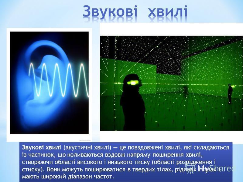 Звукові хвилі (акустичні хвилі) це повздовжені хвилі, які складаються із частинок, що коливаються вздовж напряму поширення хвилі, створюючи області високого і низького тиску (області розрідження і стиску). Вони можуть поширюватися в твердих тілах, рі