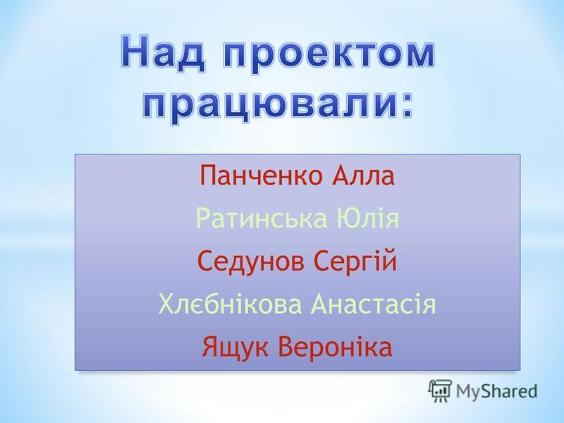 Панченко Алла Ратинська Юлія Седунов Сергій Хлєбнікова Анастасія Ящук Вероніка