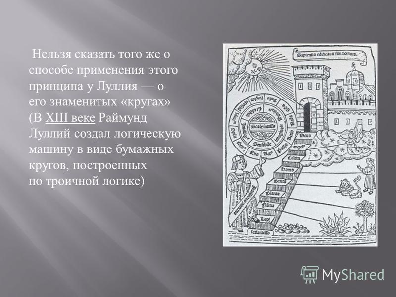 Нельзя сказать того же о способе применения этого принципа у Луллия о его знаменитых « кругах » ( В XIII веке Раймунд Луллий создал логическую машину в виде бумажных кругов, построенных по троичной логике )