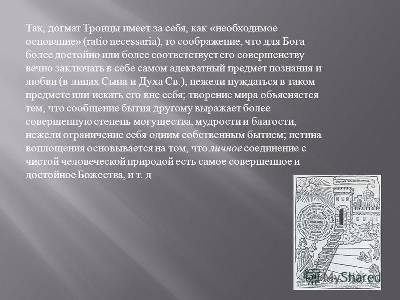 Так, догмат Троицы имеет за себя, как « необходимое основание » (ratio necessaria), то соображение, что для Бога более достойно или более соответствует его совершенству вечно заключать в себе самом адекватный предмет познания и любви ( в лицах Сына и