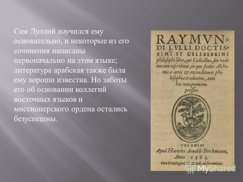 Сам Луллий научился ему основательно, и некоторые из его сочинения написаны первоначально на этом языке ; литература арабская также была ему хорошо известна. Но заботы его об основании коллегий восточных языков и миссионерского ордена остались безусп