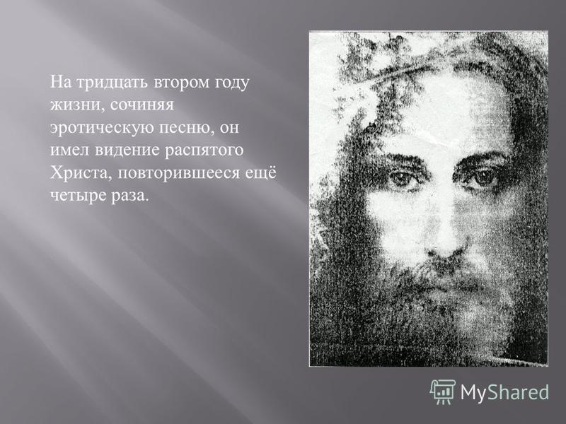 На тридцать втором году жизни, сочиняя эротическую песню, он имел видение распятого Христа, повторившееся ещё четыре раза.