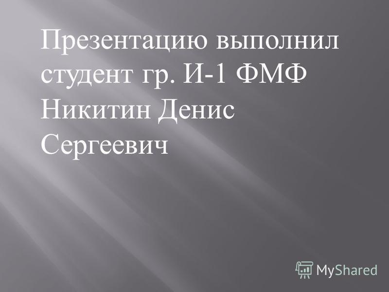 Презентацию выполнил студент гр. И -1 ФМФ Никитин Денис Сергеевич