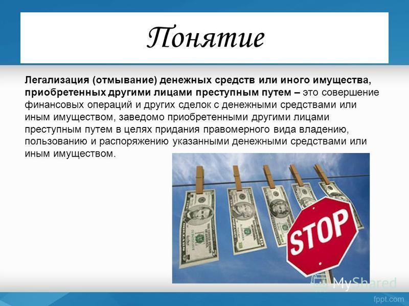 Понятие Легализация (отмывание) денежных средств или иного имущества, приобретенных другими лицами преступным путем – это совершение финансовых операций и других сделок с денежными средствами или иным имуществом, заведомо приобретенными другими лицам