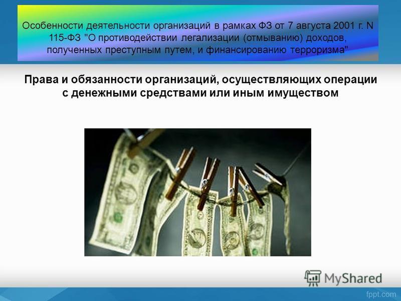 Права и обязанности организаций, осуществляющих операции с денежными средствами или иным имуществом Особенности деятельности организаций в рамках ФЗ от 7 августа 2001 г. N 115-ФЗ