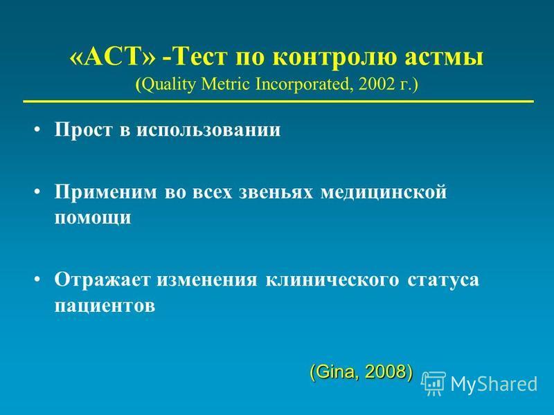 «ACT» -Тест по контролю астмы (Quality Metric Incorporated, 2002 г.) Прост в использовании Применим во всех звеньях медицинской помощи Отражает изменения клинического статуса пациентов (Gina, 2008)