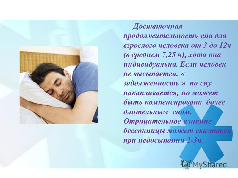 Достаточная продолжительность сна для взрослого человека от 3 до 12 ч (в среднем 7,25 ч), хотя она индивидуальна. Если человек не высыпается, « задолженность » по сну накапливается, но может быть компенсирована более длительным сном. Отрицательное вл