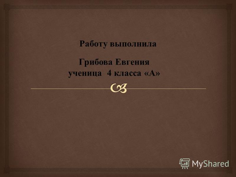 Грибова Евгения ученица 4 класса « А » Работу выполнила