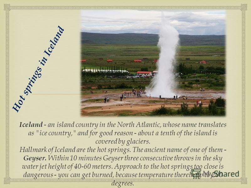 Hot springs in Iceland Iceland - an island country in the North Atlantic, whose name translates as