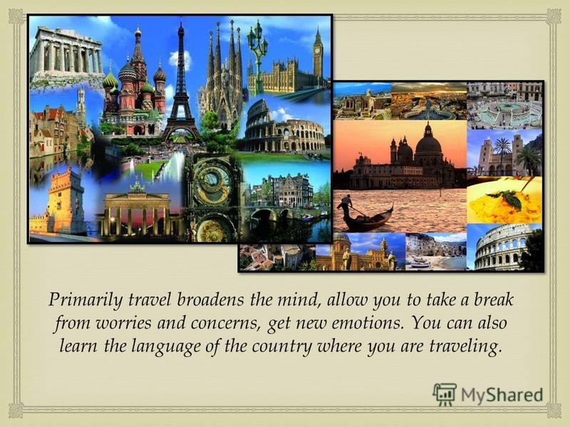 Primarily travel broadens the mind, allow you to take a break from worries and concerns, get new emotions. You can also learn the language of the country where you are traveling.