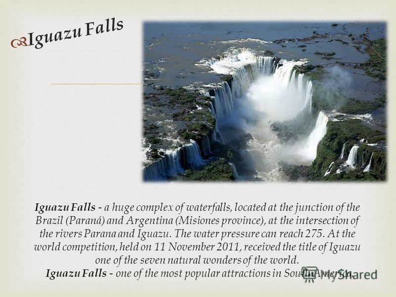 Iguazu Falls Iguazu Falls - a huge complex of waterfalls, located at the junction of the Brazil (Paraná) and Argentina (Misiones province), at the intersection of the rivers Parana and Iguazu. The water pressure can reach 275. At the world competitio