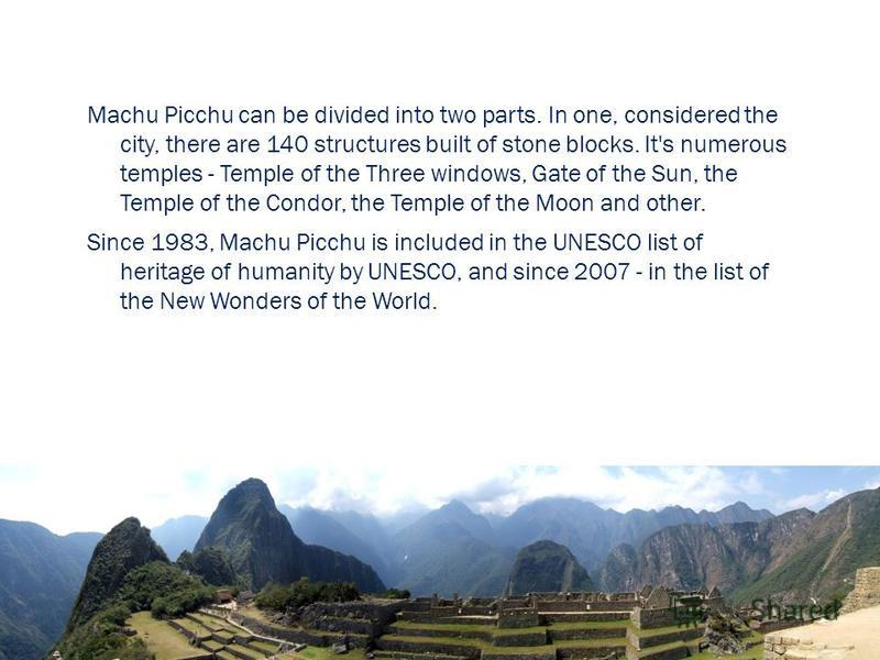 Machu Picchu can be divided into two parts. In one, considered the city, there are 140 structures built of stone blocks. It's numerous temples - Temple of the Three windows, Gate of the Sun, the Temple of the Condor, the Temple of the Moon and other.