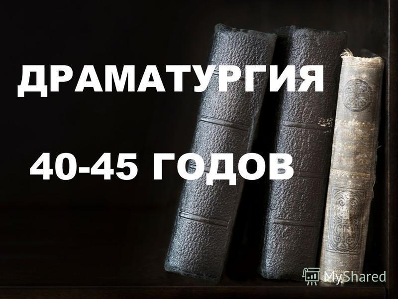 ДРАМАТУРГИЯ 40-45 ГОДОВ