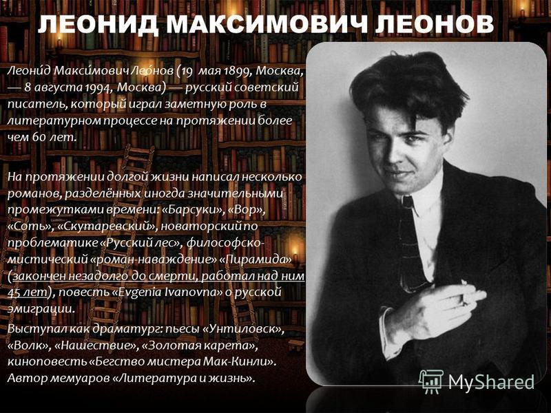 ЛЕОНИД МАКСИМОВИЧ ЛЕОНОВ Леони́д Макси́мович Лео́нов (19 мая 1899, Москва, 8 августа 1994, Москва) русский советский писатель, который играл заметную роль в литературном процессе на протяжении более чем 60 лет. На протяжении долгой жизни написал неск