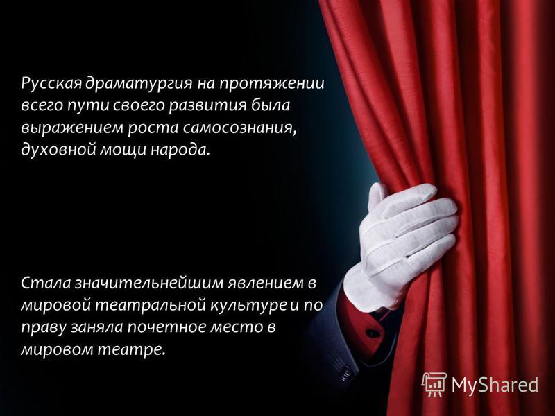 Русская драматургия на протяжении всего пути своего развития была выражением роста самосознания, духовной мощи народа. Стала значительнейшим явлением в мировой театральной культуре и по праву заняла почетное место в мировом театре.