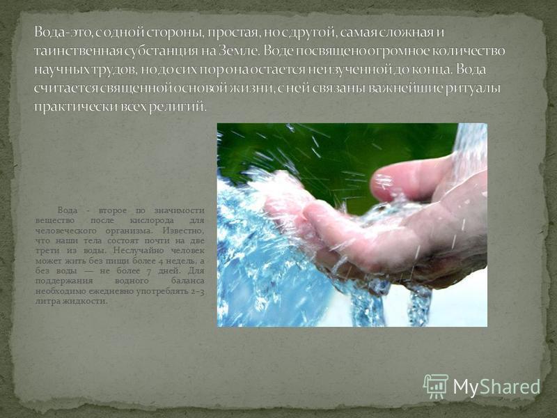 Вода - второе по значимости вещество после кислорода для человеческого организма. Известно, что наши тела состоят почти на две трети из воды. Неслучайно человек может жить без пищи более 4 недель, а без воды не более 7 дней. Для поддержания водного б