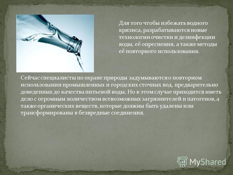 Для того чтобы избежать водного кризиса, разрабатываются новые технологии очистки и дезинфекции воды, её опреснения, а также методы её повторного использования. Сейчас специалисты по охране природы задумываются о повторном использовании промышленных