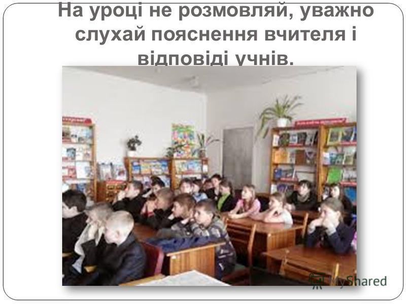 На уроці не розмовляй, уважно слухай пояснення вчителя і відповіді учнів.