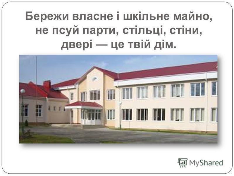 Бережи власне і шкільне майно, не псуй парти, стільці, стіни, двері це твій дім.