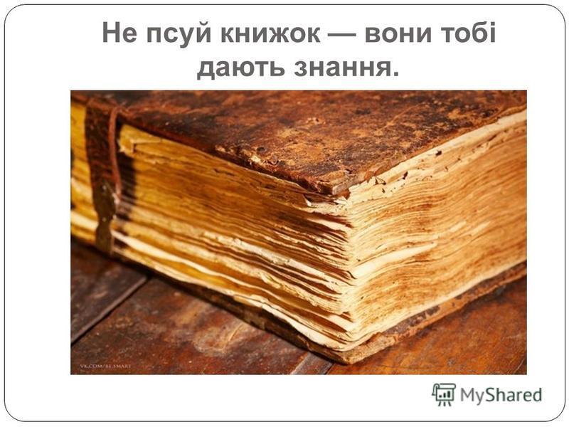 Не псуй книжок вони тобі дають знання.