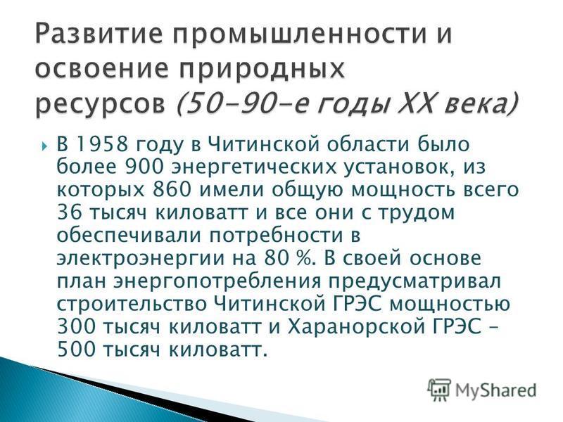 В 1958 году в Читинской области было более 900 энергетических установок, из которых 860 имели общую мощность всего 36 тысяч киловатт и все они с трудом обеспечивали потребности в электроэнергии на 80 %. В своей основе план энергопотребления предусмат