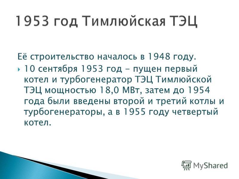 Её строительство началось в 1948 году. 10 сентября 1953 год - пущен первый котел и турбогенератор ТЭЦ Тимлюйской ТЭЦ мощностью 18,0 МВт, затем до 1954 года были введены второй и третий котлы и турбогенераторы, а в 1955 году четвертый котел.