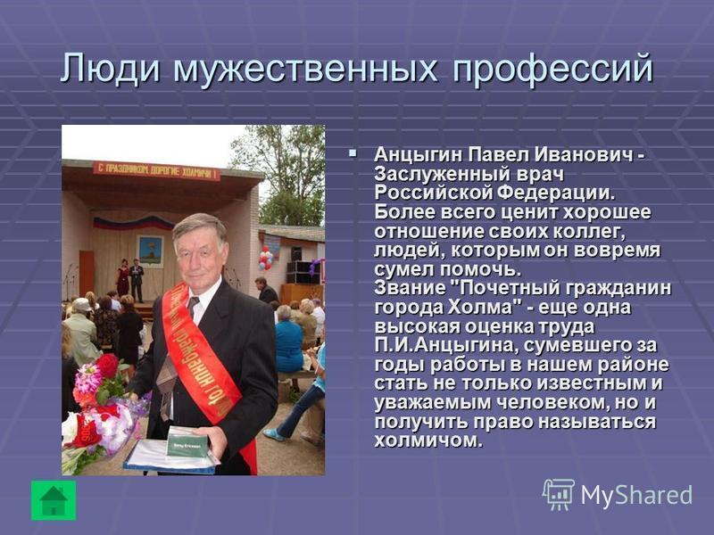 Люди мужественных профессий Анцыгин Павел Иванович - Заслуженный врач Российской Федерации. Более всего ценит хорошее отношение своих коллег, людей, которым он вовремя сумел помочь. Звание