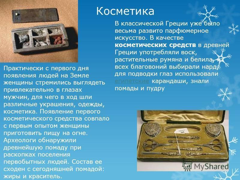 Косметика В классической Греции уже было весьма развито парфюмерное искусство. В качестве косметических средств в древней Греции употребляли воск, растительные румяна и белила, из всех благовоний выбирали нард, для подводки глаз использовали египетск