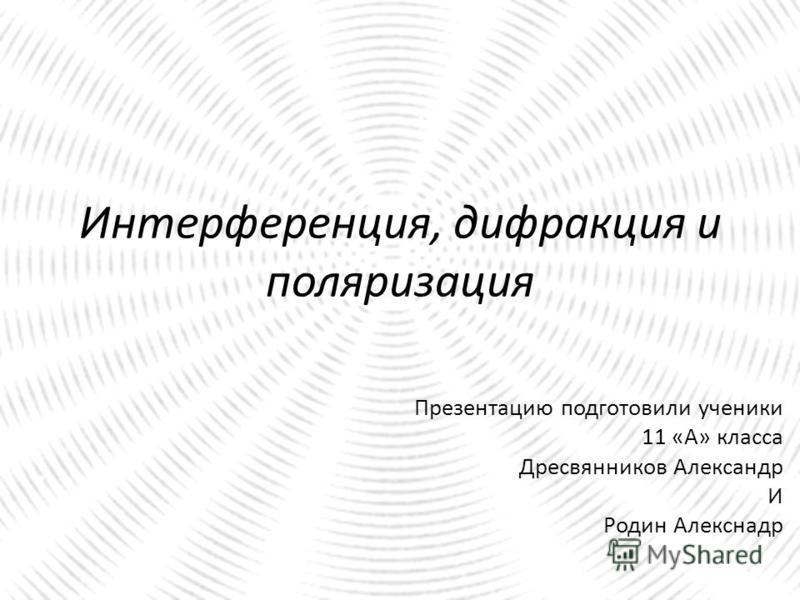 Интерференция, дифракция и поляризация Презентацию подготовили ученики 11 «А» класса Дресвянников Александр И Родин Алекснадр