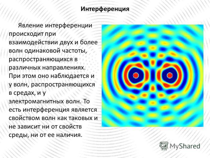 Явление интерференции происходит при взаимодействии двух и более волн одинаковой частоты, распространяющихся в различных направлениях. При этом оно наблюдается и у волн, распространяющихся в средах, и у электромагнитных волн. То есть интерференция яв