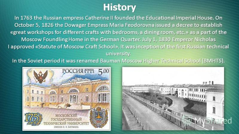 History In 1763 the Russian empress Catherine II founded the Educational Imperial House. On October 5, 1826 the Dowager Empress Maria Feodorovna issued a decree to establish «great workshops for different crafts with bedrooms, a dining room, etc.» as