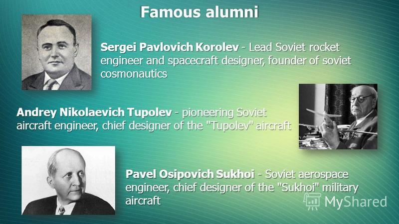 Famous alumni Sergei Pavlovich Korolev - Lead Soviet rocket engineer and spacecraft designer, founder of soviet cosmonautics Andrey Nikolaevich Tupolev - pioneering Soviet aircraft engineer, chief designer of the