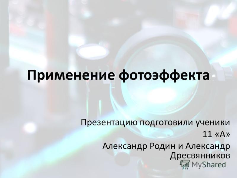 Применение фотоэффекта Презентацию подготовили ученики 11 «А» Александр Родин и Александр Дресвянников
