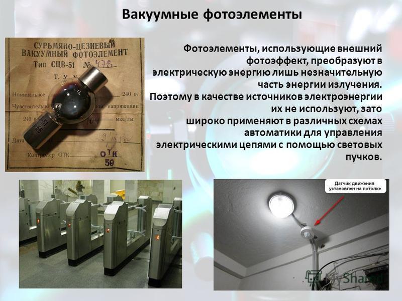 Вакуумные фотоэлементы Фотоэлементы, использующие внешний фотоэффект, преобразуют в электрическую энергию лишь незначительную часть энергии излучения. Поэтому в качестве источников электроэнергии их не используют, зато широко применяют в различных сх