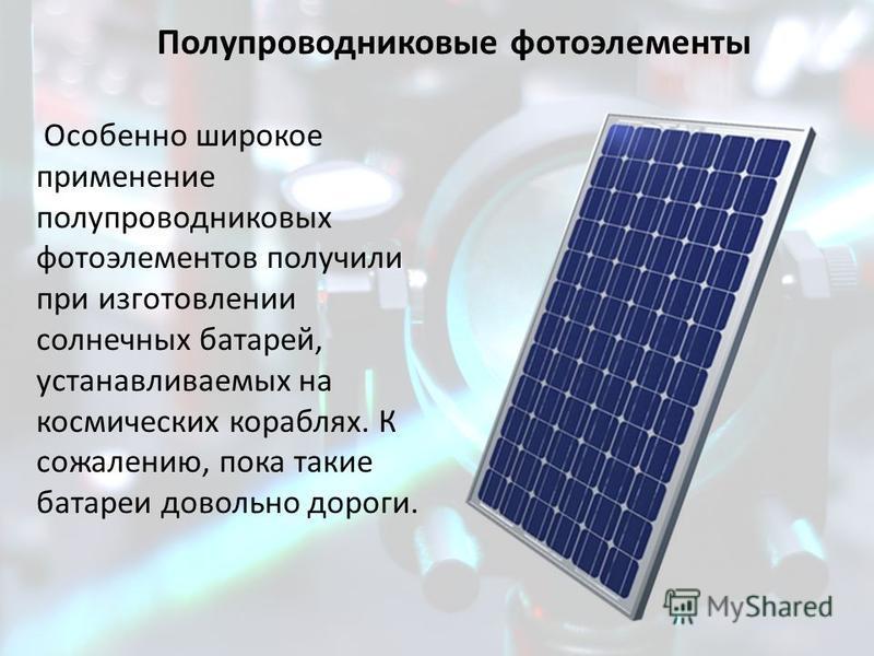 Особенно широкое применение полупроводниковых фотоэлементов получили при изготовлении солнечных батарей, устанавливаемых на космических кораблях. К сожалению, пока такие батареи довольно дороги.