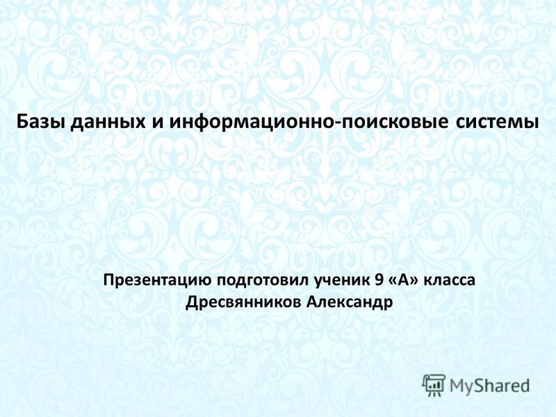 Базы данных и информационно-поисковые системы Презентацию подготовил ученик 9 «А» класса Дресвянников Александр