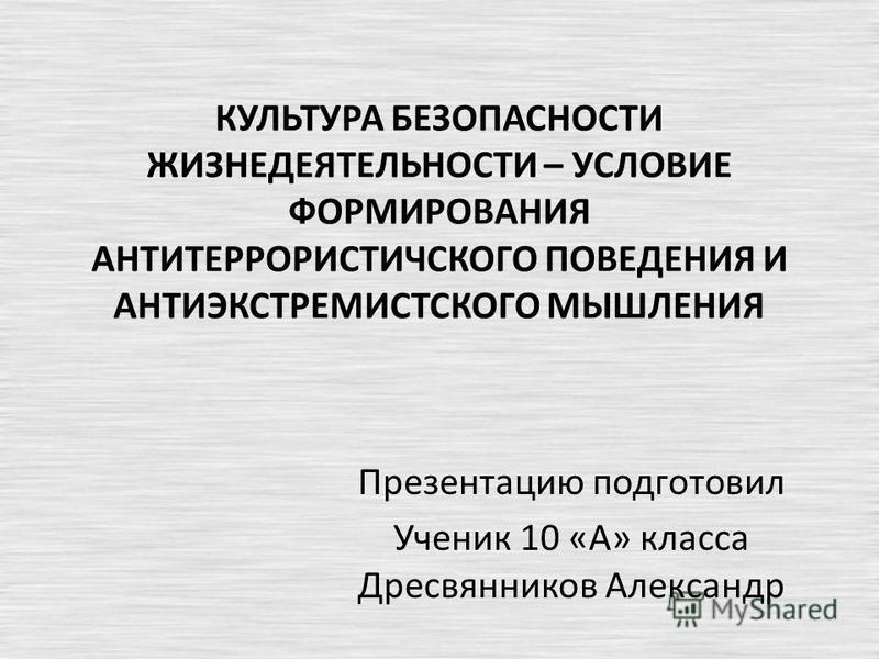 КУЛЬТУРА БЕЗОПАСНОСТИ ЖИЗНЕДЕЯТЕЛЬНОСТИ – УСЛОВИЕ ФОРМИРОВАНИЯ АНТИТЕРРОРИСТИЧСКОГО ПОВЕДЕНИЯ И АНТИЭКСТРЕМИСТСКОГО МЫШЛЕНИЯ Презентацию подготовил Ученик 10 «А» класса Дресвянников Александр