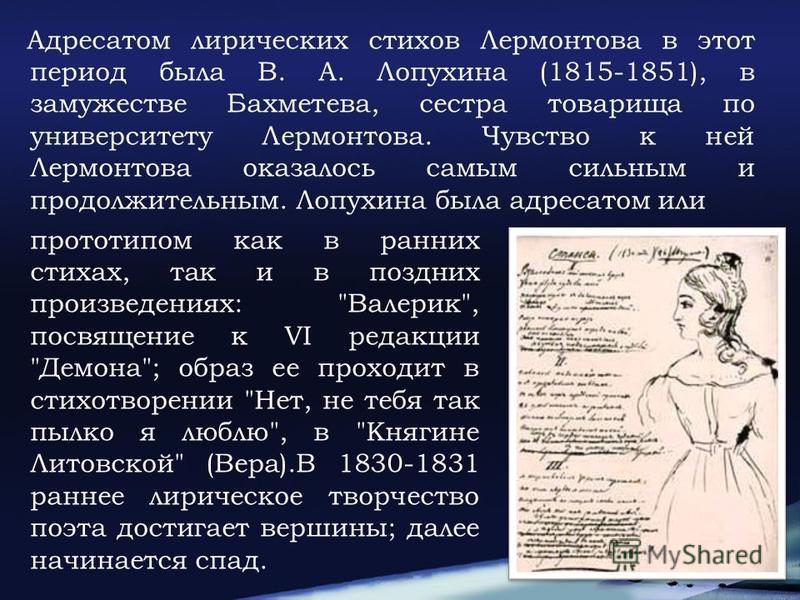 Адресатом лирических стихов Лермонтова в этот период была В. А. Лопухина (1815-1851), в замужестве Бахметева, сестра товарища по университету Лермонтова. Чувство к ней Лермонтова оказалось самым сильным и продолжительным. Лопухина была адресатом или