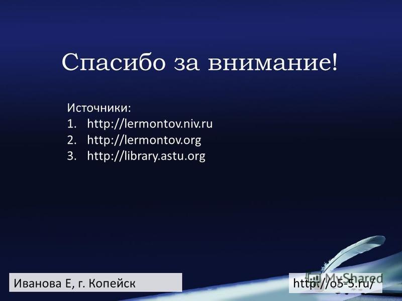 Спасибо за внимание! Иванова Е, г. Копейск Источники: 1.http://lermontov.niv.ru 2.http://lermontov.org 3.http://library.astu.org http://o5-5.ru/