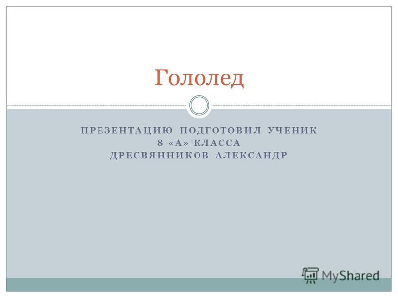 ПРЕЗЕНТАЦИЮ ПОДГОТОВИЛ УЧЕНИК 8 «А» КЛАССА ДРЕСВЯННИКОВ АЛЕКСАНДР Гололед