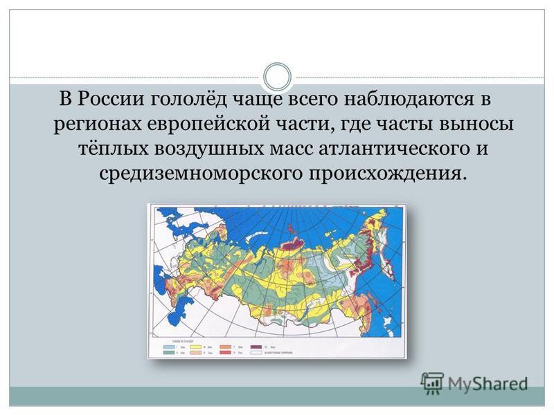 В России гололёд чаще всего наблюдаются в регионах европейской части, где часты выносы тёплых воздушных масс атлантического и средиземноморского происхождения.