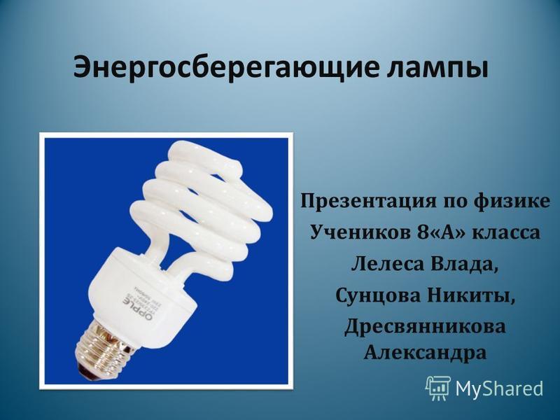 Энергосберегающие лампы Презентация по физике Учеников 8«А» класса Лелеса Влада, Сунцова Никиты, Дресвянникова Александра
