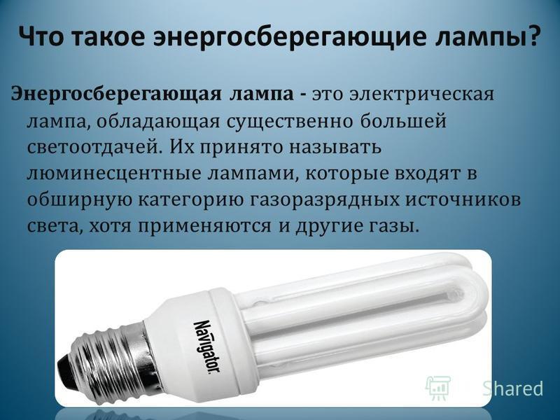 Что такое энергосберегающие лампы? Энергосберегающая лампа - это электрическая лампа, обладающая существенно большей светоотдачей. Их принято называть люминесцентные лампами, которые входят в обширную категорию газоразрядных источников света, хотя пр