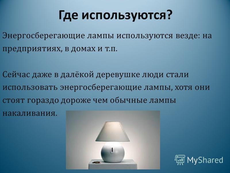 Где используются? Энергосберегающие лампы используются везде: на предприятиях, в домах и т.п. Сейчас даже в далёкой деревушке люди стали использовать энергосберегающие лампы, хотя они стоят гораздо дороже чем обычные лампы накаливания.