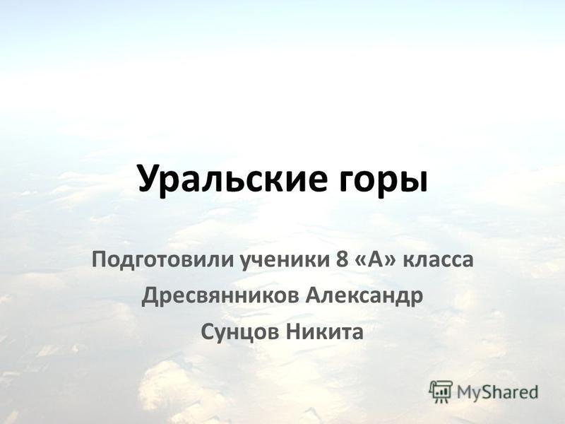Уральские горы Подготовили ученики 8 «А» класса Дресвянников Александр Сунцов Никита