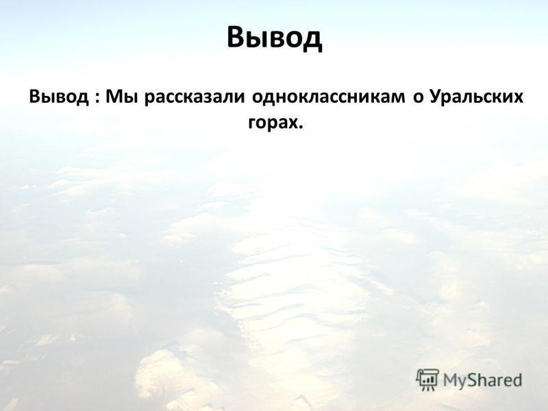Вывод : Мы рассказали одноклассникам о Уральских горах. Вывод
