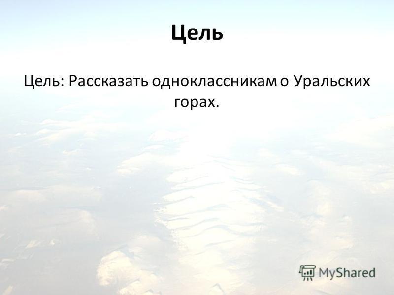Цель Цель: Рассказать одноклассникам о Уральских горах.