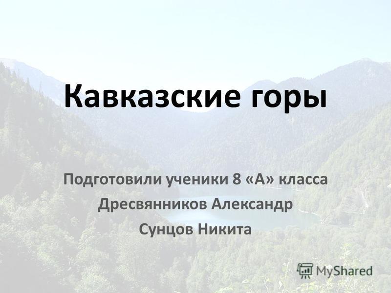 Кавказские горы Подготовили ученики 8 «А» класса Дресвянников Александр Сунцов Никита