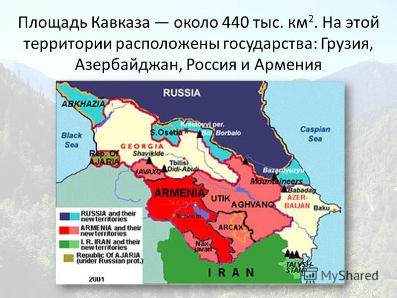 Площадь Кавказа около 440 тыс. км 2. На этой территории расположены государства: Грузия, Азербайджан, Россия и Армения