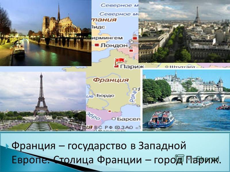 Франция – государство в Западной Европе. Столица Франции – город Париж.